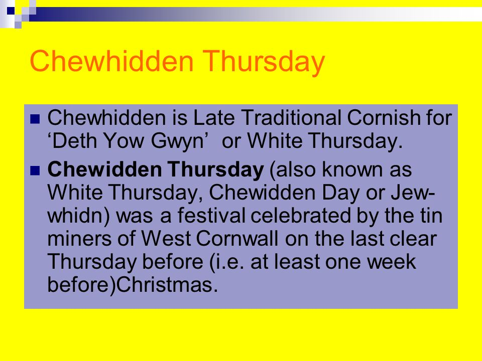 Chewhidden Thursday Chewhidden is Late Traditional Cornish for 'Deth Yow Gwyn' or White Thursday.