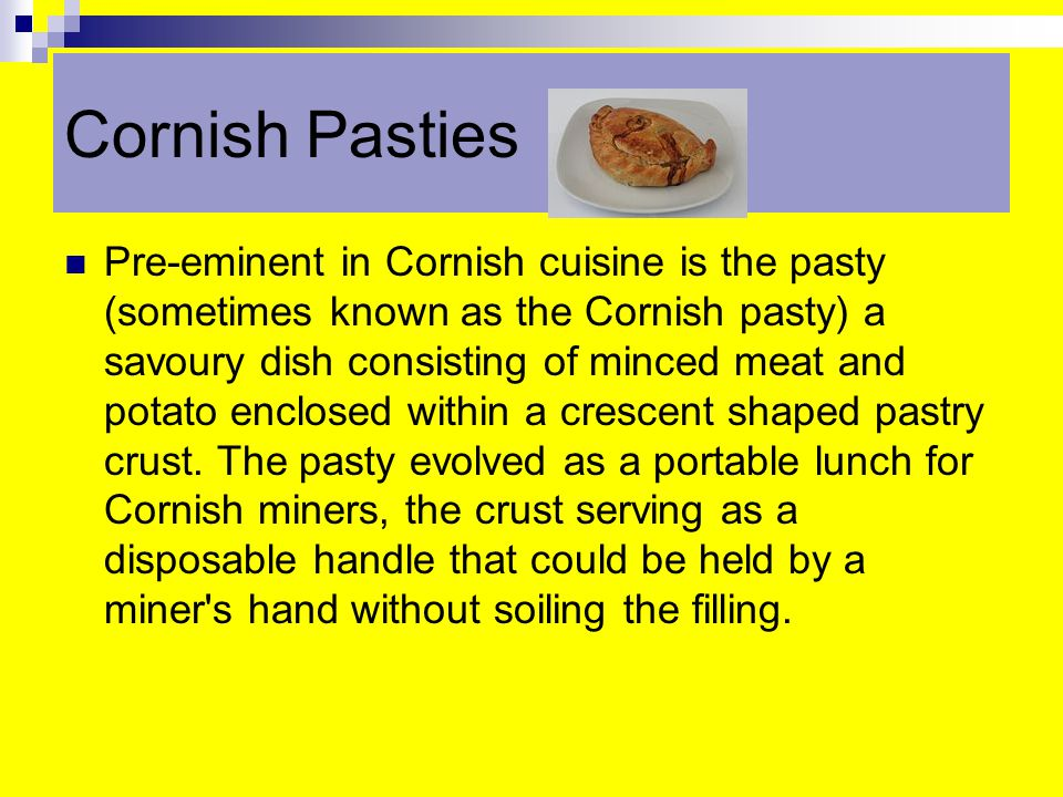 Cornish Pasties Pre-eminent in Cornish cuisine is the pasty (sometimes known as the Cornish pasty) a savoury dish consisting of minced meat and potato enclosed within a crescent shaped pastry crust.