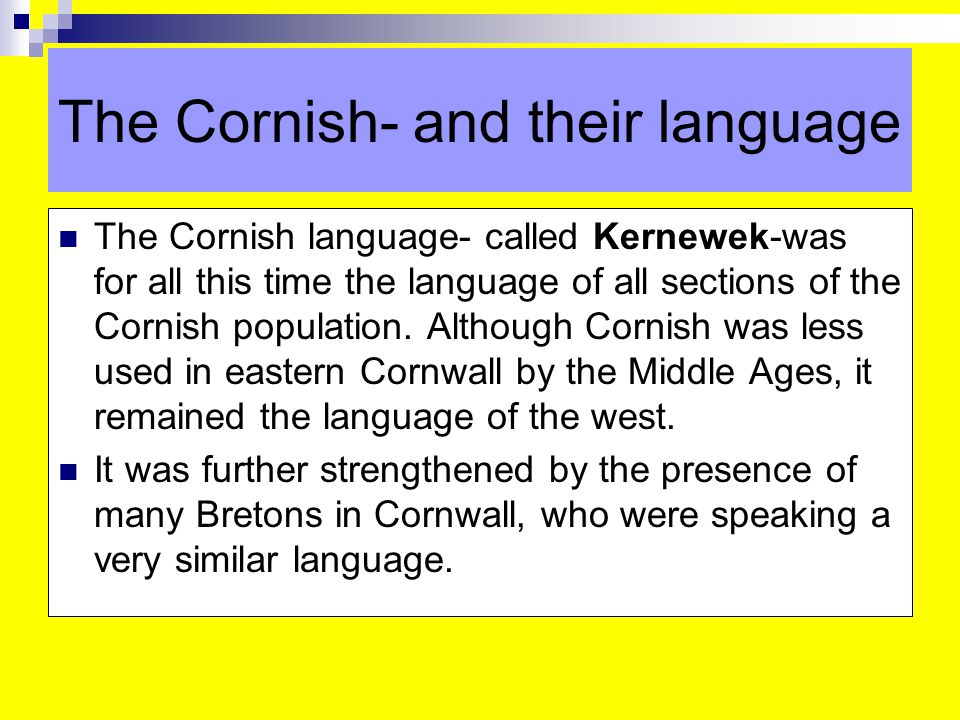 The Cornish- and their language The Cornish language- called Kernewek-was for all this time the language of all sections of the Cornish population.