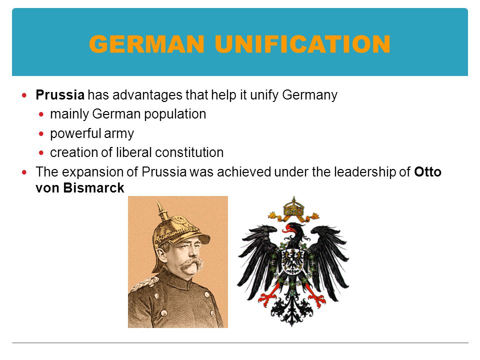 GERMAN UNIFICATION Prussia has advantages that help it unify Germany mainly German population powerful army creation of liberal constitution The expansion of Prussia was achieved under the leadership of Otto von Bismarck