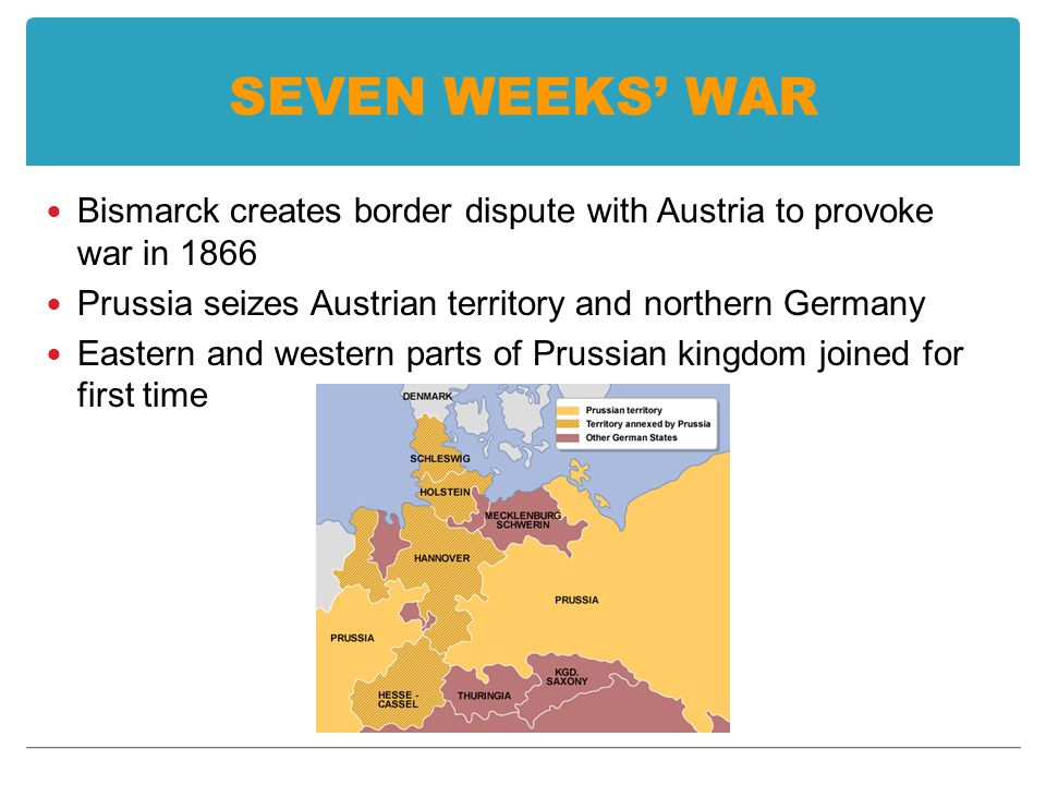 SEVEN WEEKS' WAR Bismarck creates border dispute with Austria to provoke war in 1866 Prussia seizes Austrian territory and northern Germany Eastern and western parts of Prussian kingdom joined for first time