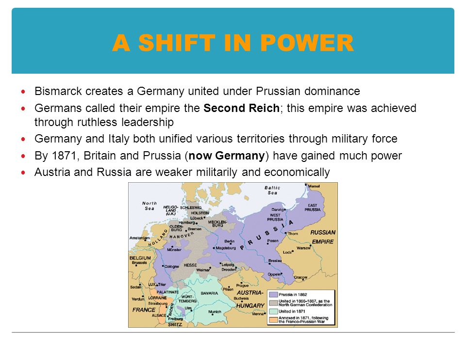 A SHIFT IN POWER Bismarck creates a Germany united under Prussian dominance Germans called their empire the Second Reich; this empire was achieved through ruthless leadership Germany and Italy both unified various territories through military force By 1871, Britain and Prussia (now Germany) have gained much power Austria and Russia are weaker militarily and economically