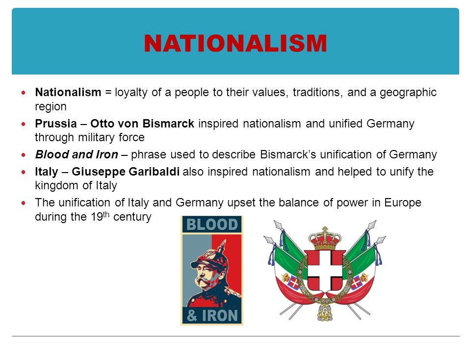 NATIONALISM Nationalism = loyalty of a people to their values, traditions, and a geographic region Prussia – Otto von Bismarck inspired nationalism and unified Germany through military force Blood and Iron – phrase used to describe Bismarck's unification of Germany Italy – Giuseppe Garibaldi also inspired nationalism and helped to unify the kingdom of Italy The unification of Italy and Germany upset the balance of power in Europe during the 19 th century