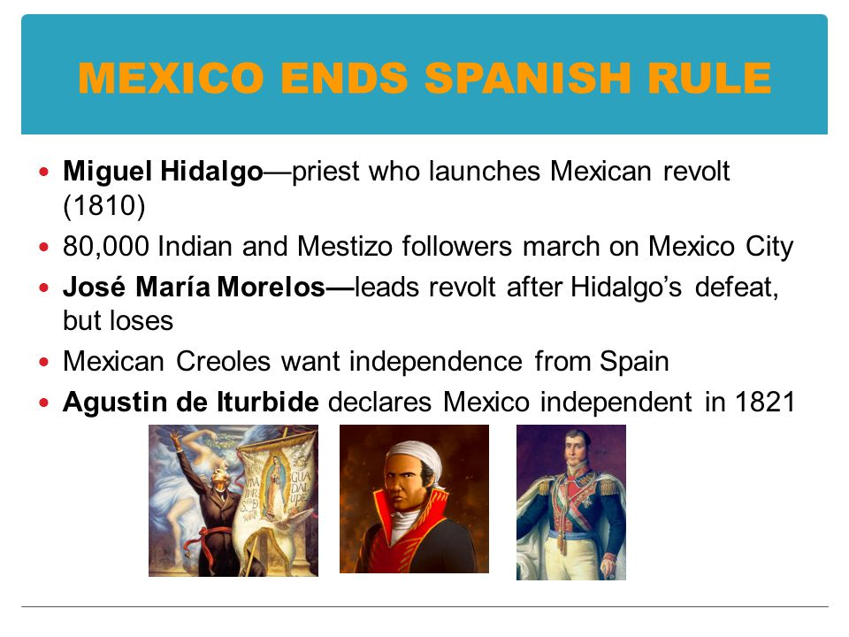 MEXICO ENDS SPANISH RULE Miguel Hidalgo—priest who launches Mexican revolt (1810) 80,000 Indian and Mestizo followers march on Mexico City José María Morelos—leads revolt after Hidalgo's defeat, but loses Mexican Creoles want independence from Spain Agustin de Iturbide declares Mexico independent in 1821