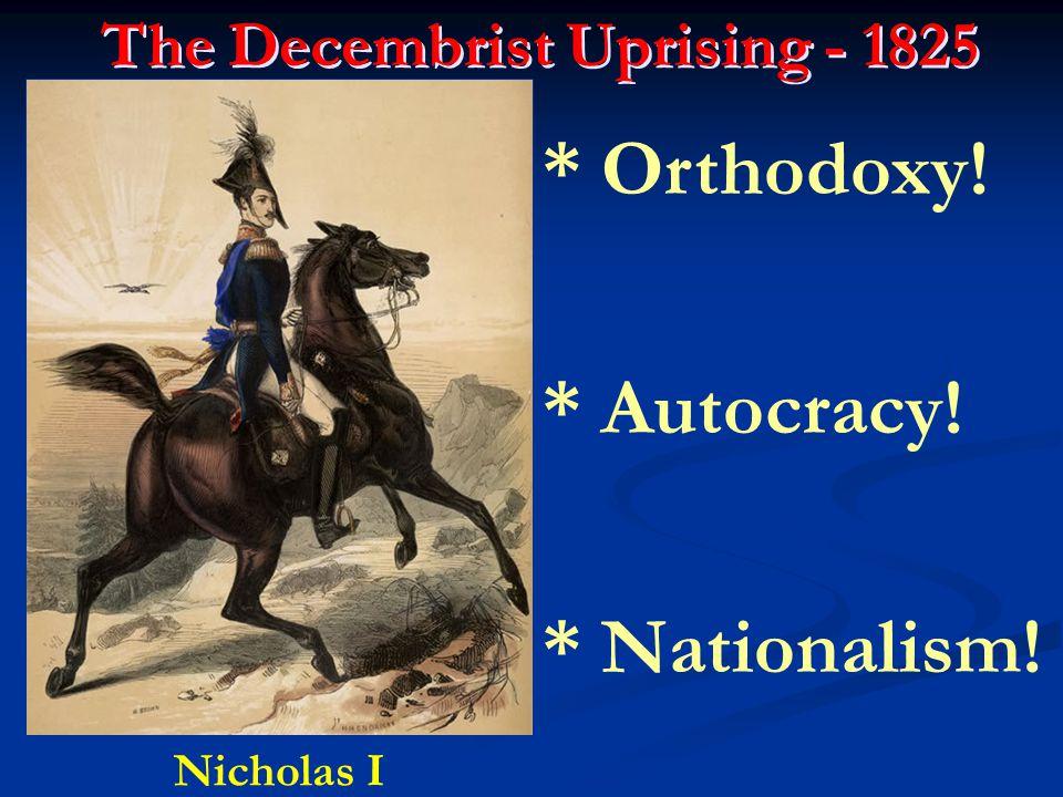 The Decembrist Uprising - 1825 Nicholas I * Orthodoxy! * Autocracy! * Nationalism!