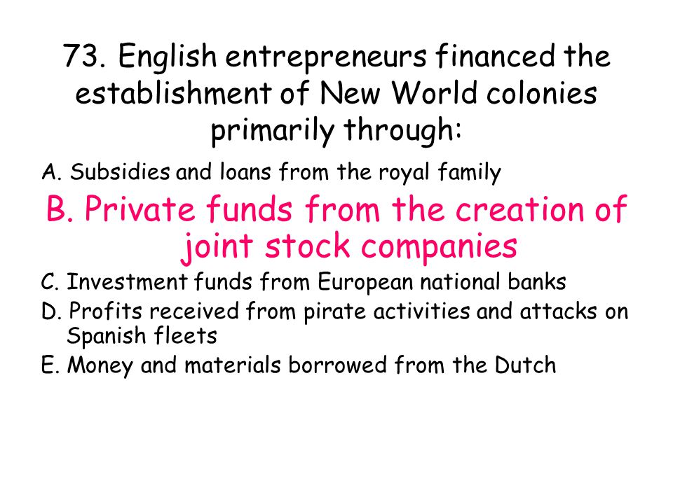 73. English entrepreneurs financed the establishment of New World colonies primarily through: A. Subsidies and loans from the royal family B. Private