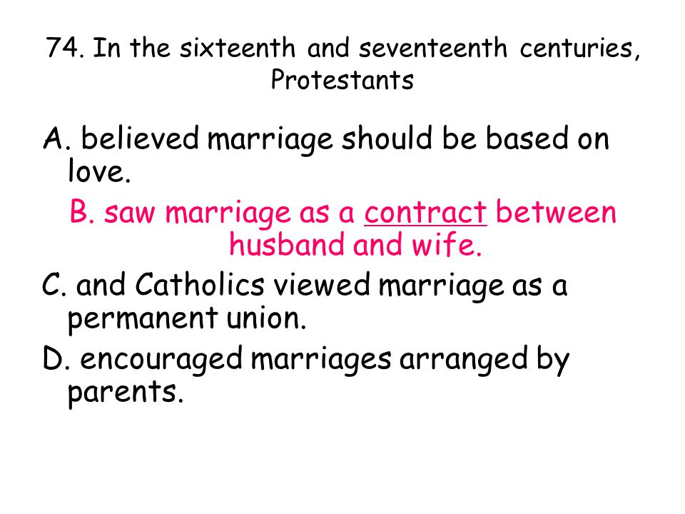 74. In the sixteenth and seventeenth centuries, Protestants A. believed marriage should be based on love. B. saw marriage as a contract between husban