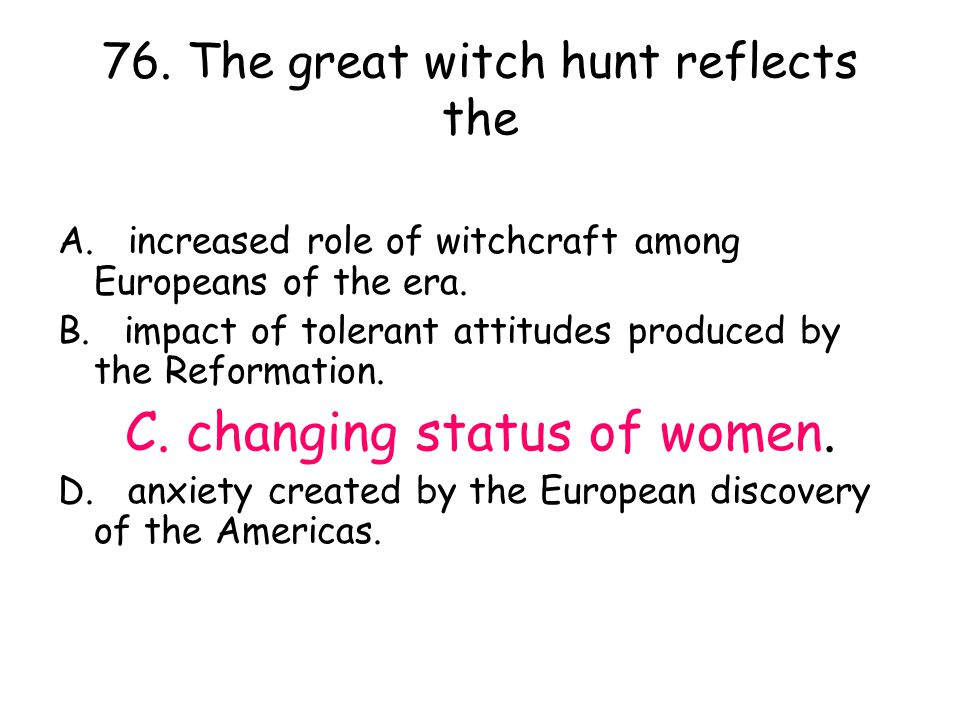 76. The great witch hunt reflects the A. increased role of witchcraft among Europeans of the era. B. impact of tolerant attitudes produced by the Refo
