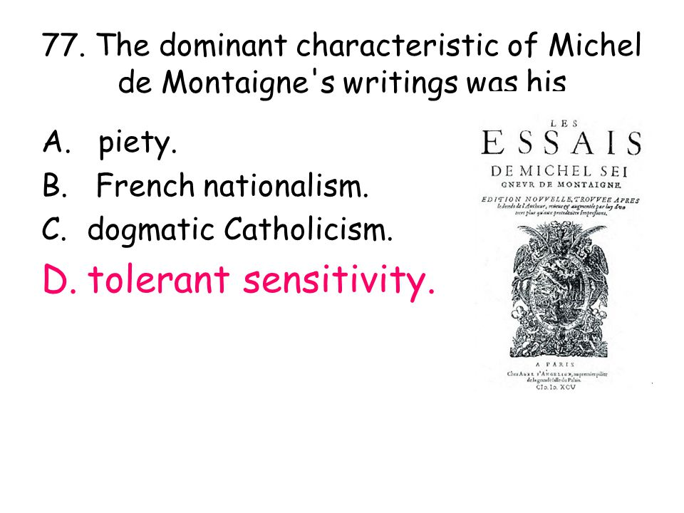 77. The dominant characteristic of Michel de Montaigne's writings was his A. piety. B. French nationalism. C. dogmatic Catholicism. D. tolerant sensit