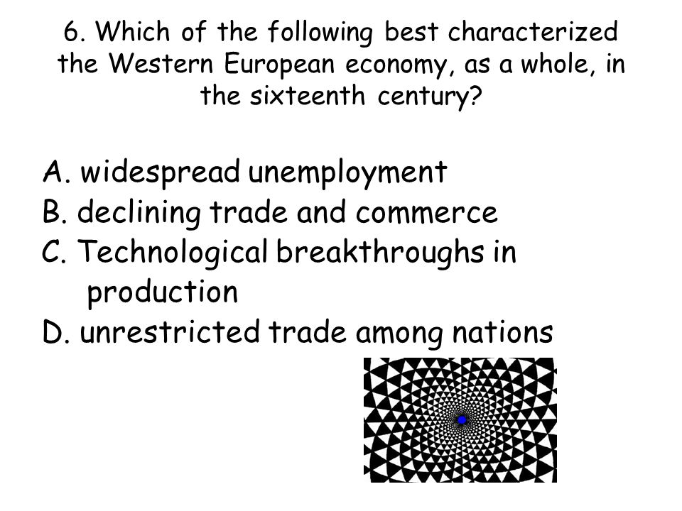 6. Which of the following best characterized the Western European economy, as a whole, in the sixteenth century? A. widespread unemployment B. declini