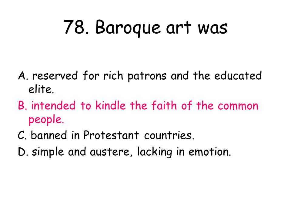 78. Baroque art was A. reserved for rich patrons and the educated elite. B. intended to kindle the faith of the common people. C. banned in Protestant