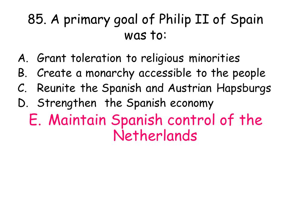 85. A primary goal of Philip II of Spain was to: A.Grant toleration to religious minorities B.Create a monarchy accessible to the people C.Reunite the
