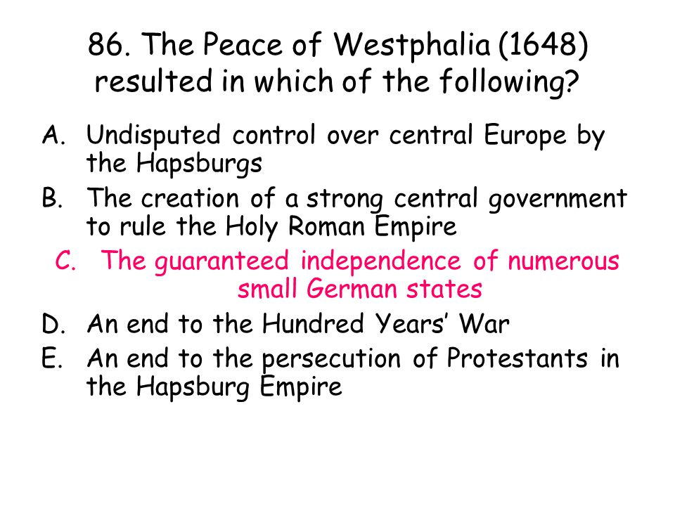 86. The Peace of Westphalia (1648) resulted in which of the following? A.Undisputed control over central Europe by the Hapsburgs B.The creation of a s