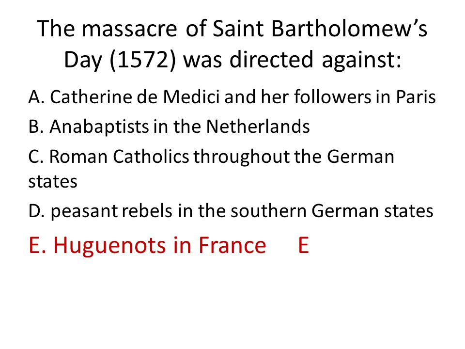 The massacre of Saint Bartholomew's Day (1572) was directed against: A. Catherine de Medici and her followers in Paris B. Anabaptists in the Netherlan