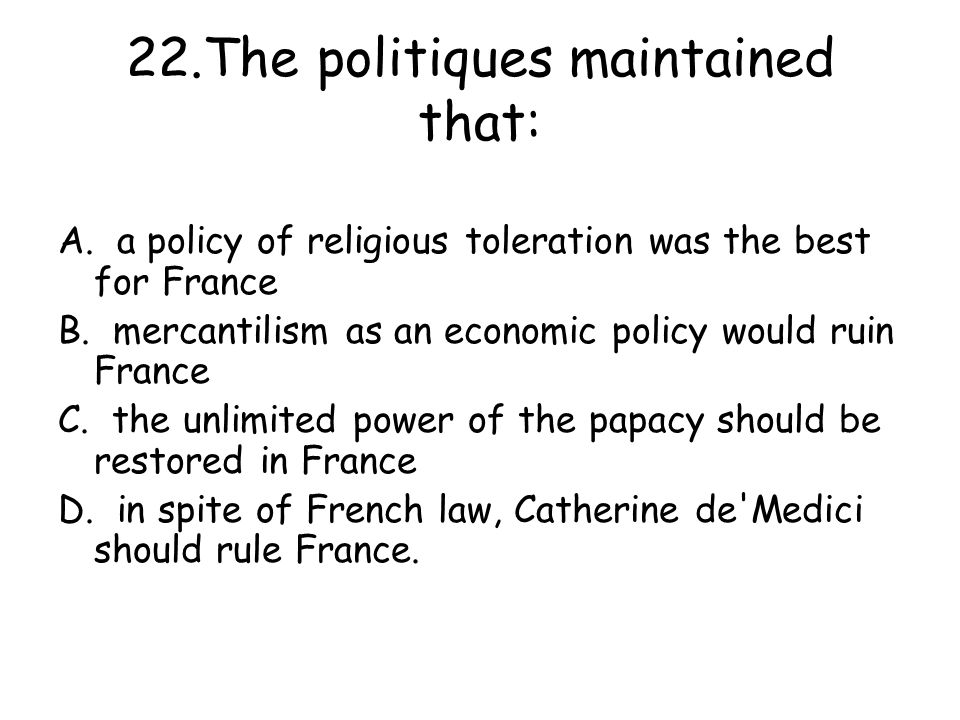 22.The politiques maintained that: A.a policy of religious toleration was the best for France B.