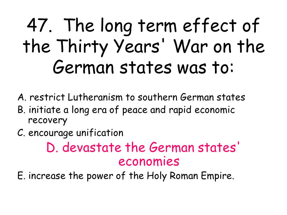 47. The long term effect of the Thirty Years' War on the German states was to: A. restrict Lutheranism to southern German states B. initiate a long er
