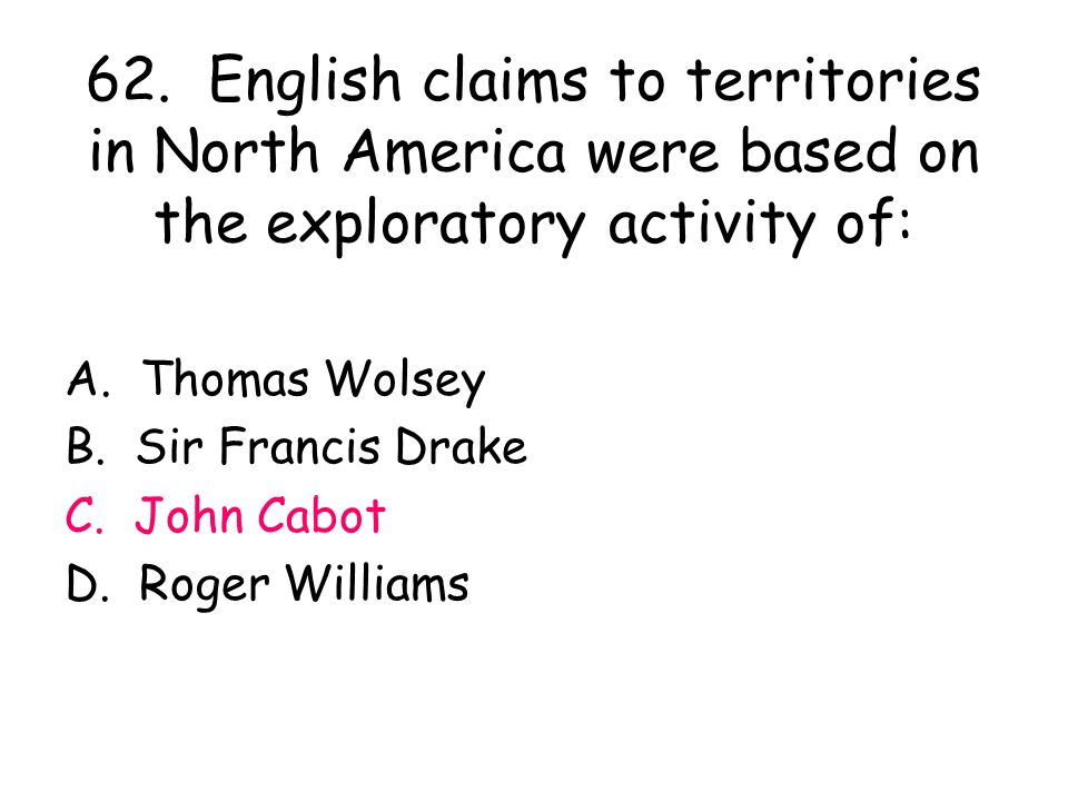 62. English claims to territories in North America were based on the exploratory activity of: A. Thomas Wolsey B. Sir Francis Drake C. John Cabot D. R