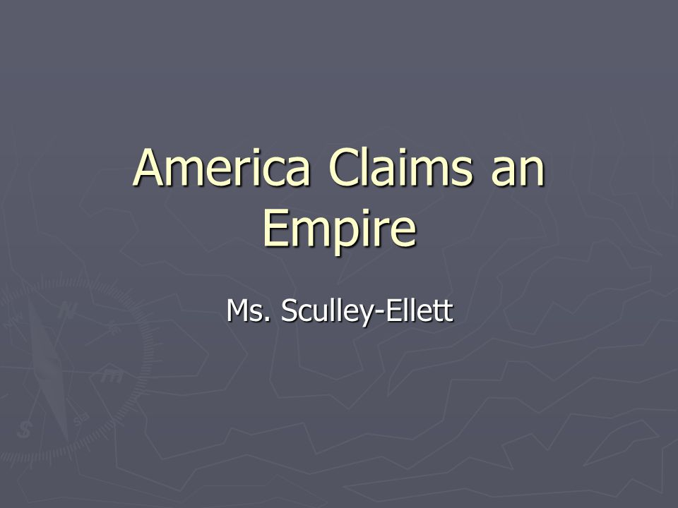 America Claims an Empire Ms. Sculley-Ellett