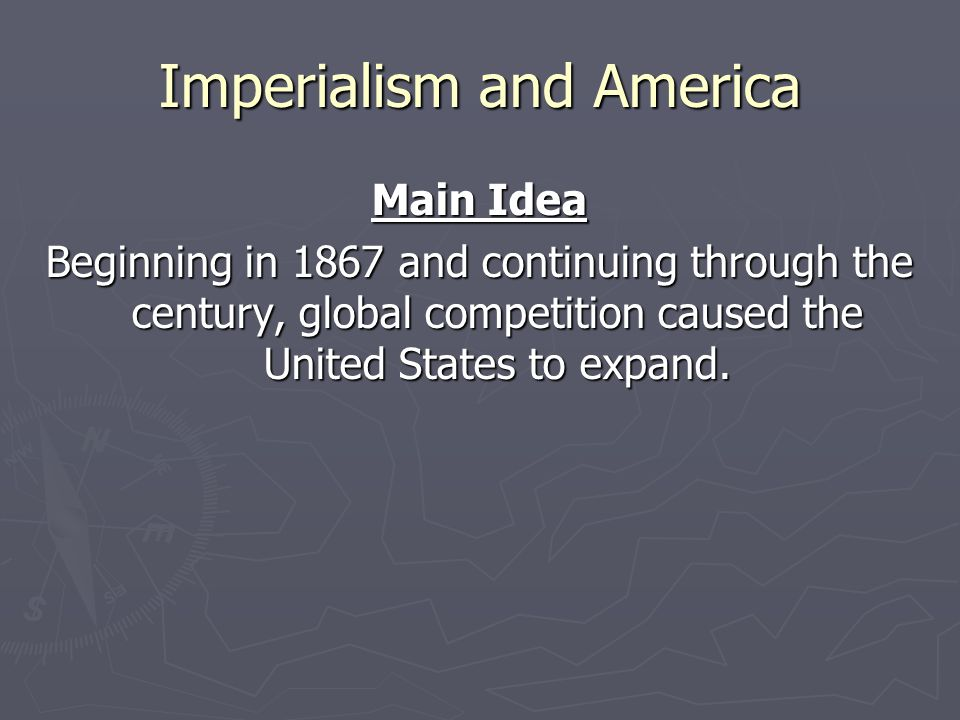 Imperialism and America Main Idea Beginning in 1867 and continuing through the century, global competition caused the United States to expand.