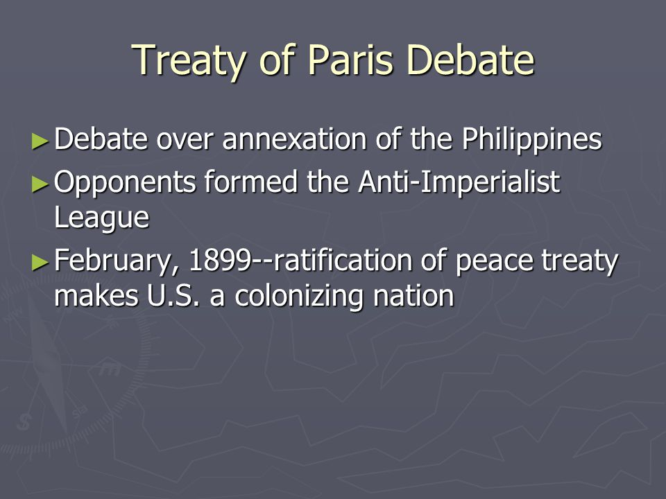 Treaty of Paris Debate ► Debate over annexation of the Philippines ► Opponents formed the Anti-Imperialist League ► February, 1899--ratification of peace treaty makes U.S.