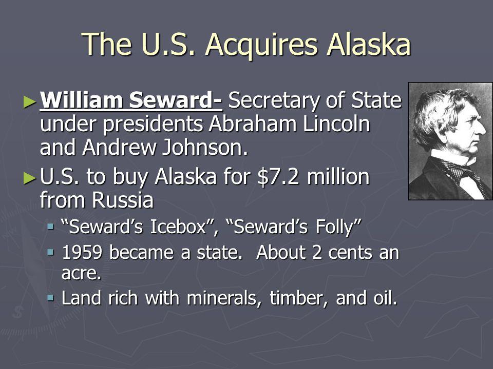 The U.S. Acquires Alaska ► William Seward- Secretary of State under presidents Abraham Lincoln and Andrew Johnson. ► U.S. to buy Alaska for $7.2 milli