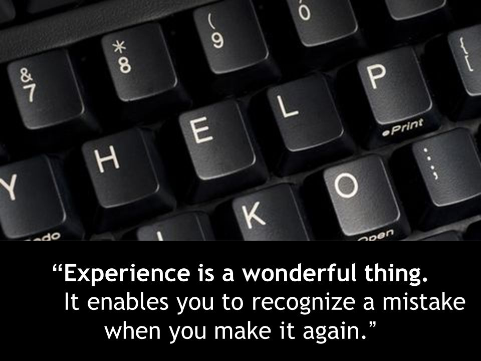 Experience is a wonderful thing. It enables you to recognize a mistake when you make it again.