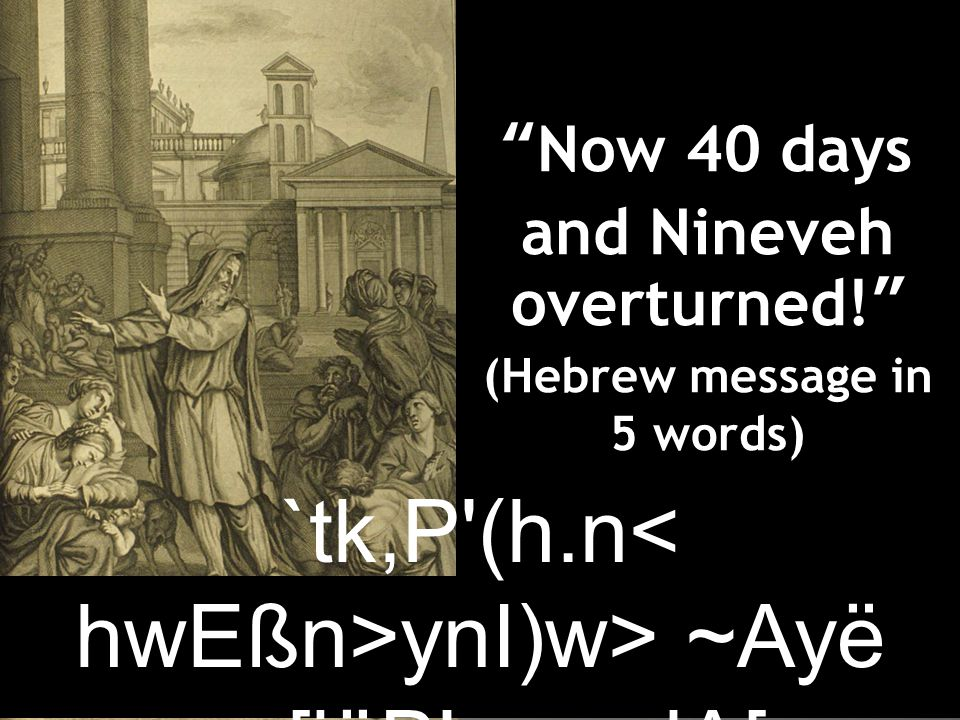 Now 40 days and Nineveh overturned! (Hebrew message in 5 words) `tk,P (h.n ynI)w> ~Ayë ~y[iäB r>a; dA[