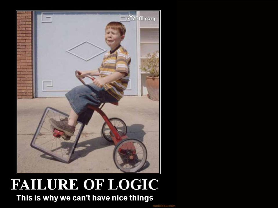 Failure of Logic This is why we can t have nice things FAILURE OF LOGIC