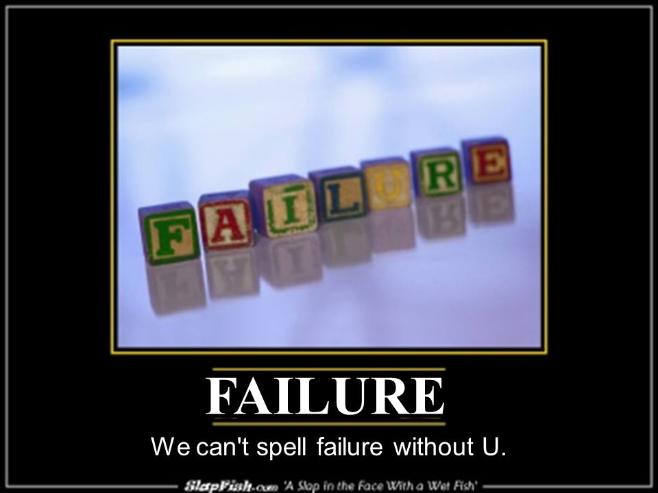 We can t spell failure without U. FAILURE