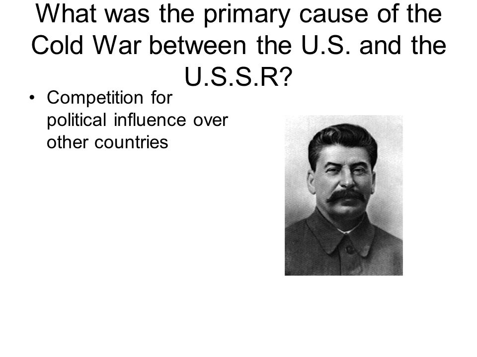 What was the primary cause of the Cold War between the U.S. and the U.S.S.R? Competition for political influence over other countries