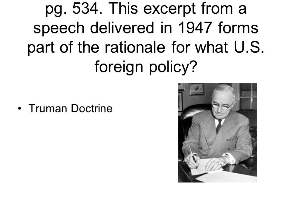 Read the Primary Source quote on pg. 534. This excerpt from a speech delivered in 1947 forms part of the rationale for what U.S. foreign policy? Truma