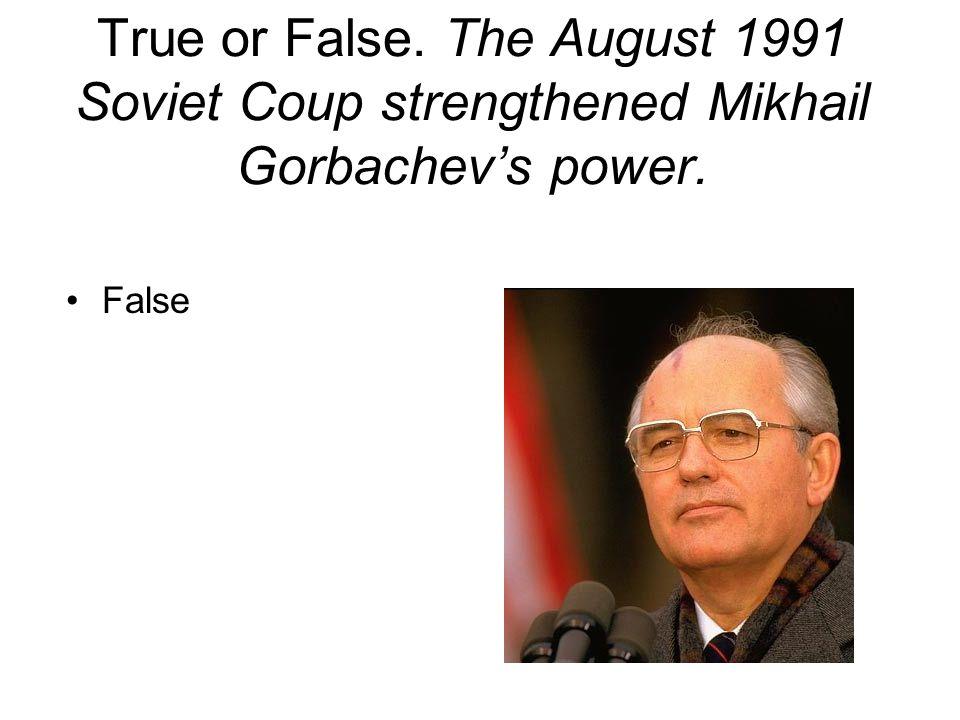 True or False. The August 1991 Soviet Coup strengthened Mikhail Gorbachev's power. False