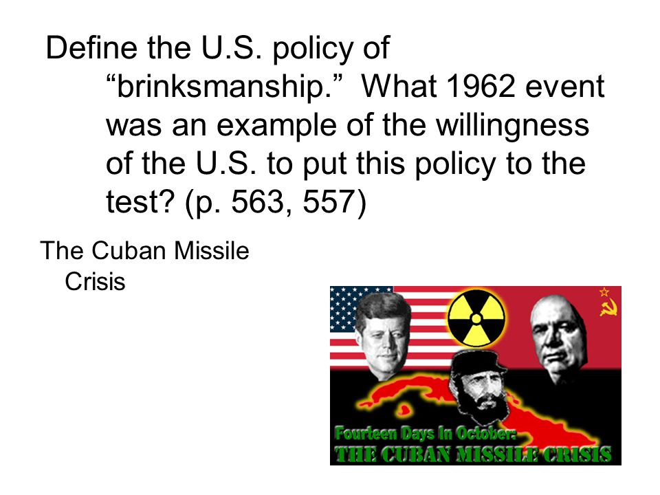 """Define the U.S. policy of """"brinksmanship."""" What 1962 event was an example of the willingness of the U.S. to put this policy to the test? (p. 563, 557)"""