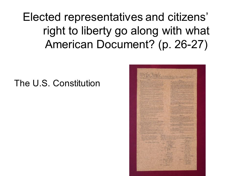 Elected representatives and citizens' right to liberty go along with what American Document? (p. 26-27) The U.S. Constitution