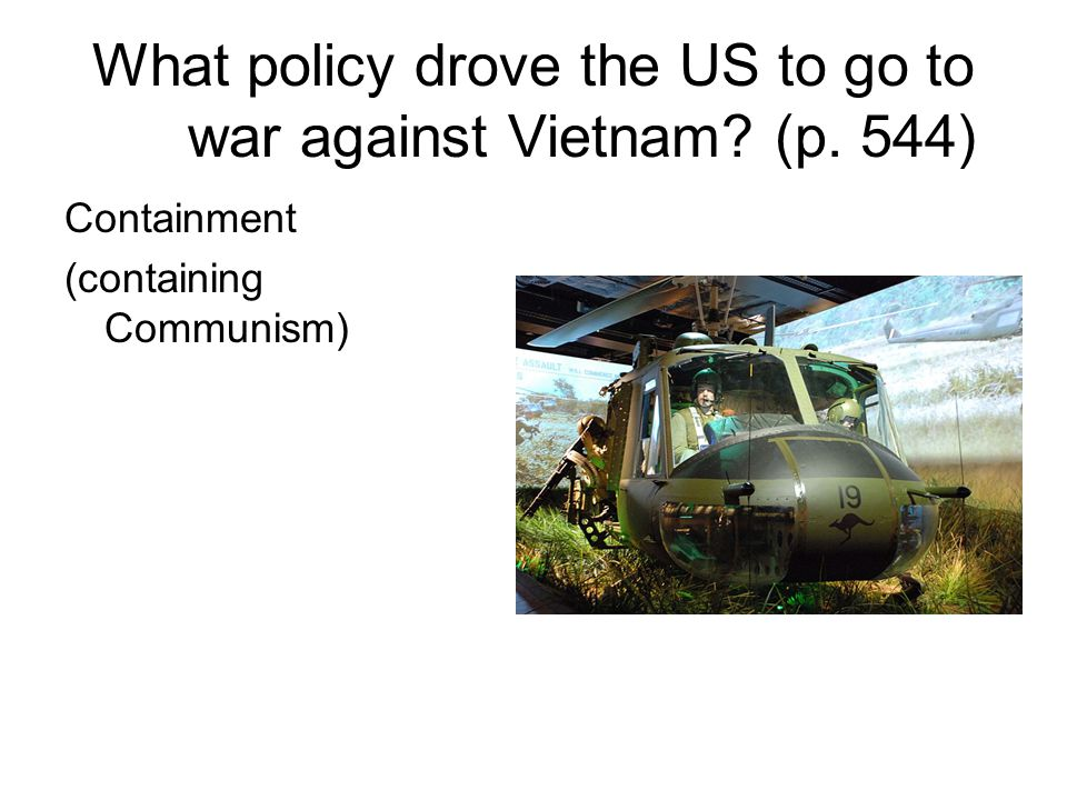 What policy drove the US to go to war against Vietnam? (p. 544) Containment (containing Communism)