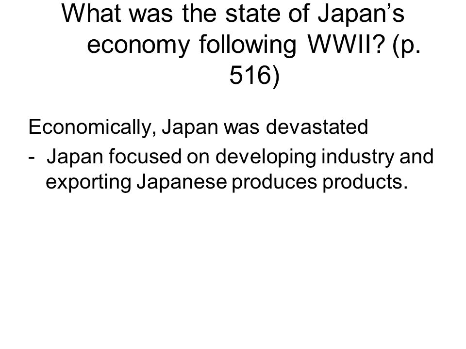 What was the state of Japan's economy following WWII? (p. 516) Economically, Japan was devastated - Japan focused on developing industry and exporting