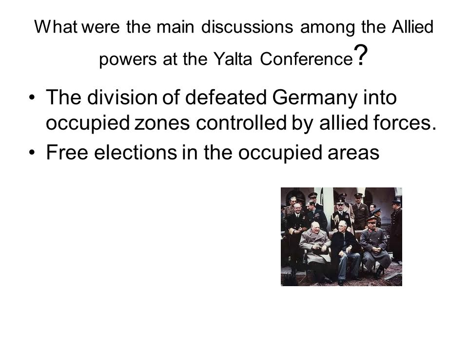 What were the main discussions among the Allied powers at the Yalta Conference ? The division of defeated Germany into occupied zones controlled by al