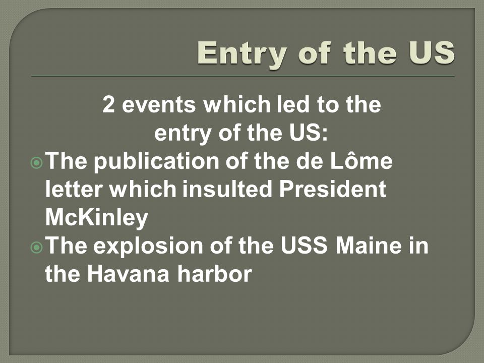 2 events which led to the entry of the US:  The publication of the de Lôme letter which insulted President McKinley  The explosion of the USS Maine