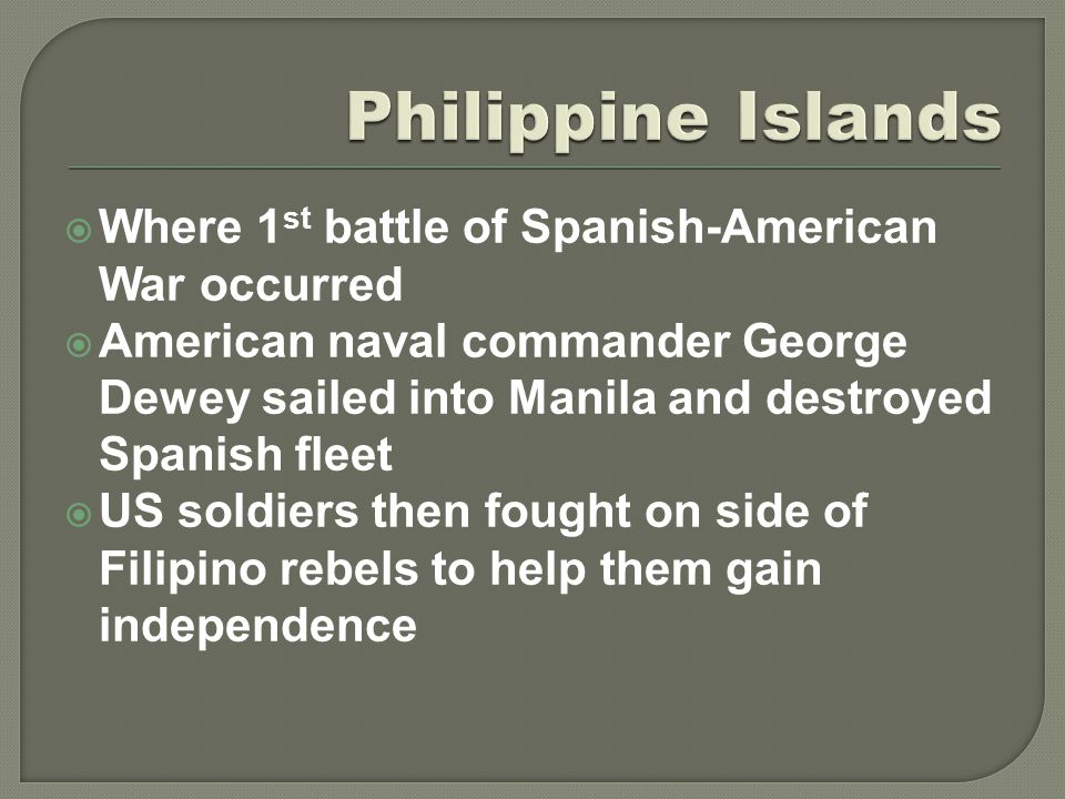  Where 1 st battle of Spanish-American War occurred  American naval commander George Dewey sailed into Manila and destroyed Spanish fleet  US soldi
