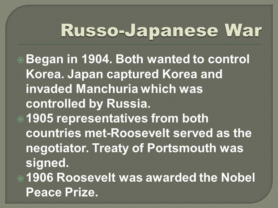  Began in 1904. Both wanted to control Korea. Japan captured Korea and invaded Manchuria which was controlled by Russia.  1905 representatives from