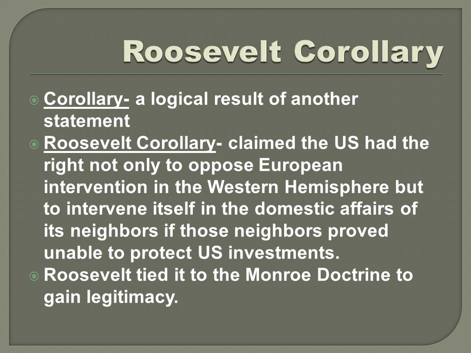  Corollary- a logical result of another statement  Roosevelt Corollary- claimed the US had the right not only to oppose European intervention in the
