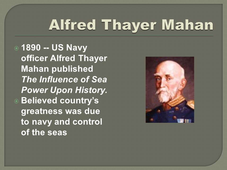  1890 -- US Navy officer Alfred Thayer Mahan published The Influence of Sea Power Upon History.  Believed country's greatness was due to navy and co
