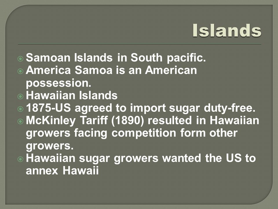  Samoan Islands in South pacific.  America Samoa is an American possession.  Hawaiian Islands  1875-US agreed to import sugar duty-free.  McKinle