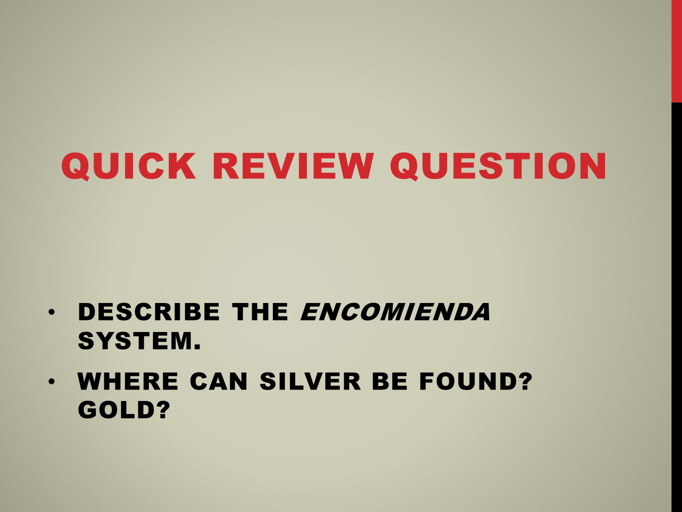 QUICK REVIEW QUESTION DESCRIBE THE ENCOMIENDA SYSTEM. WHERE CAN SILVER BE FOUND GOLD