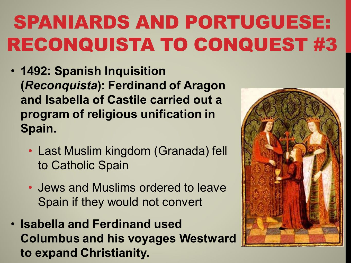 SPANIARDS AND PORTUGUESE: RECONQUISTA TO CONQUEST #3 1492: Spanish Inquisition (Reconquista): Ferdinand of Aragon and Isabella of Castile carried out a program of religious unification in Spain.