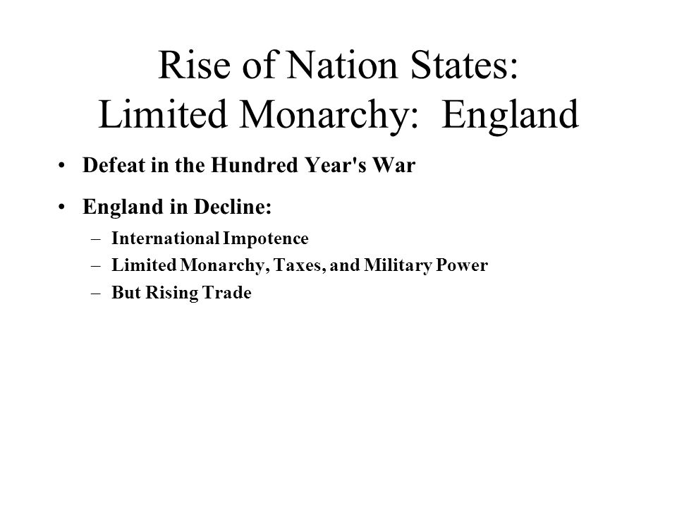 Rise of Nation States: Limited Monarchy: England Defeat in the Hundred Year s War England in Decline: –International Impotence –Limited Monarchy, Taxes, and Military Power –But Rising Trade