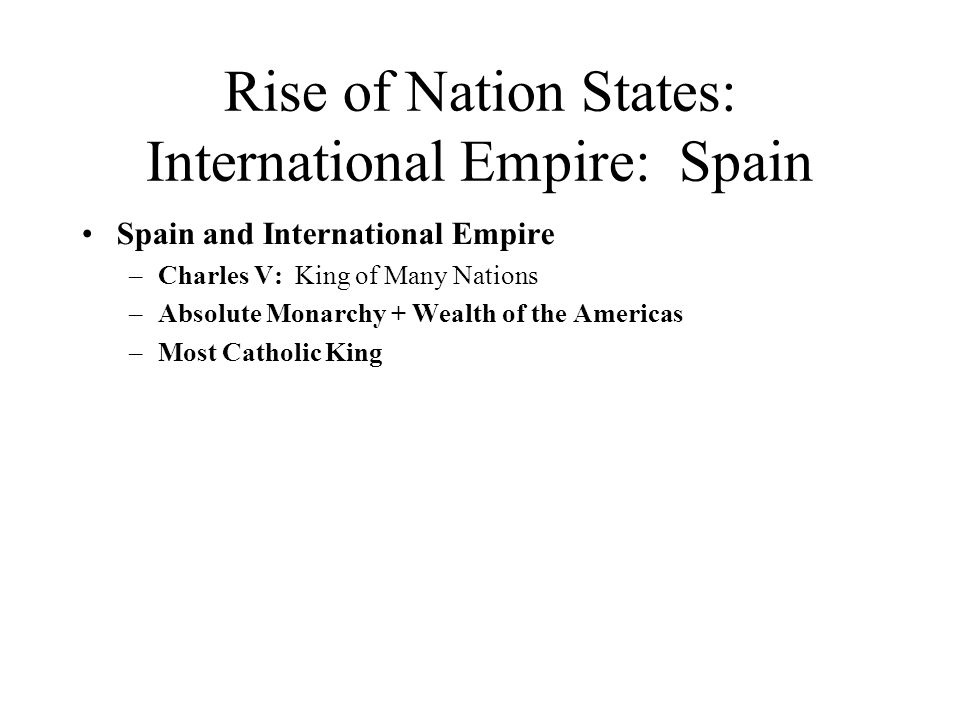 Rise of Nation States: International Empire: Spain Spain and International Empire –Charles V: King of Many Nations –Absolute Monarchy + Wealth of the Americas –Most Catholic King
