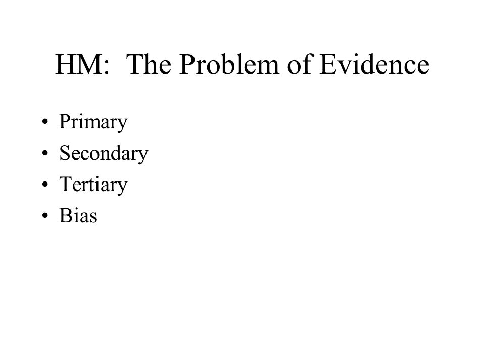 HM: The Problem of Evidence Primary Secondary Tertiary Bias