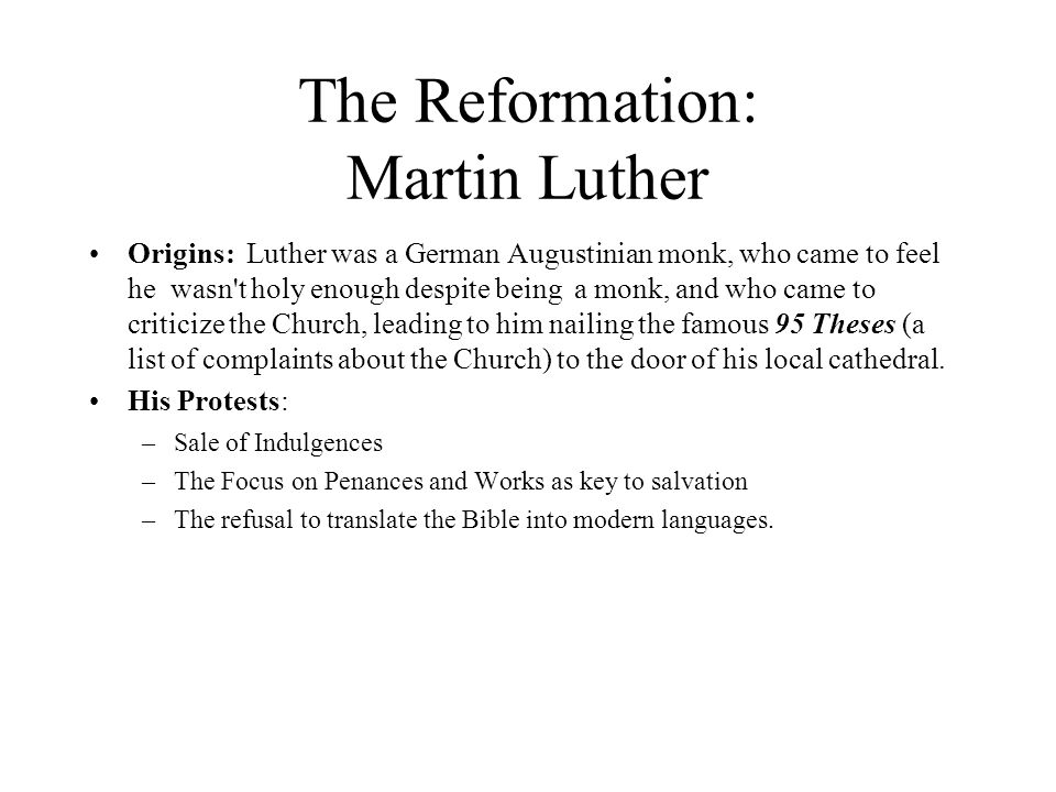 The Reformation: Martin Luther Origins: Luther was a German Augustinian monk, who came to feel he wasn t holy enough despite being a monk, and who came to criticize the Church, leading to him nailing the famous 95 Theses (a list of complaints about the Church) to the door of his local cathedral.
