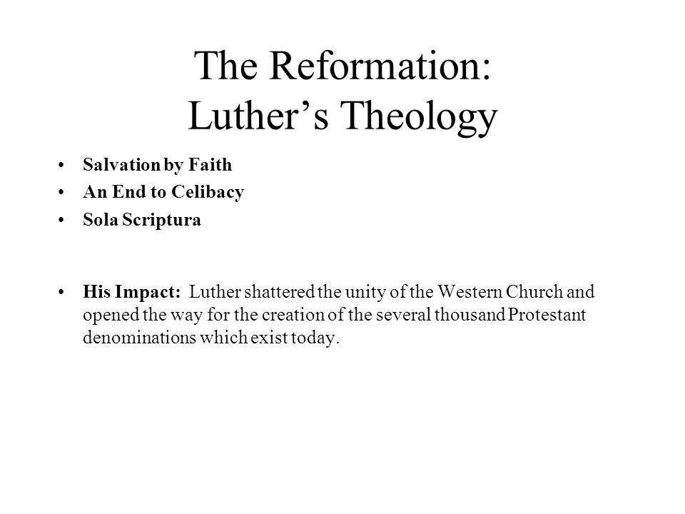 The Reformation: Luther's Theology Salvation by Faith An End to Celibacy Sola Scriptura His Impact: Luther shattered the unity of the Western Church and opened the way for the creation of the several thousand Protestant denominations which exist today.